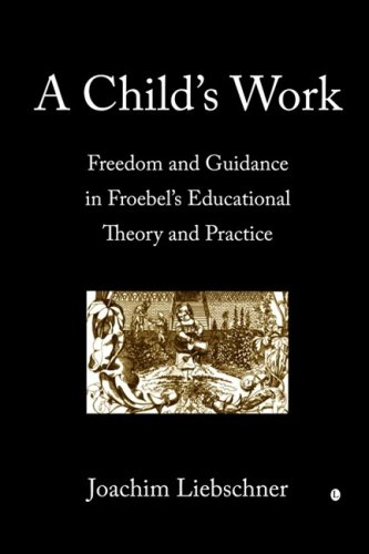 A Child's Work: Freedom and Guidance in Froebel's Educational Theory and Practice